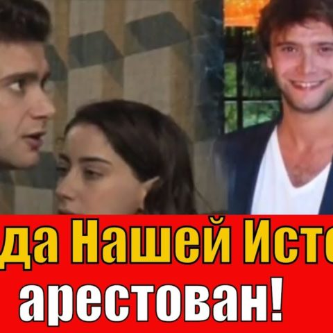 Звезда сериала Наша История арестован
